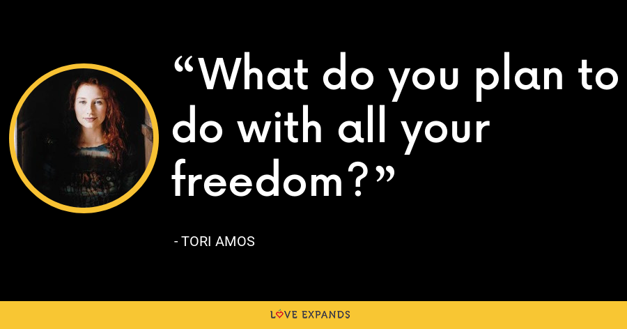 What do you plan to do with all your freedom? - Tori Amos
