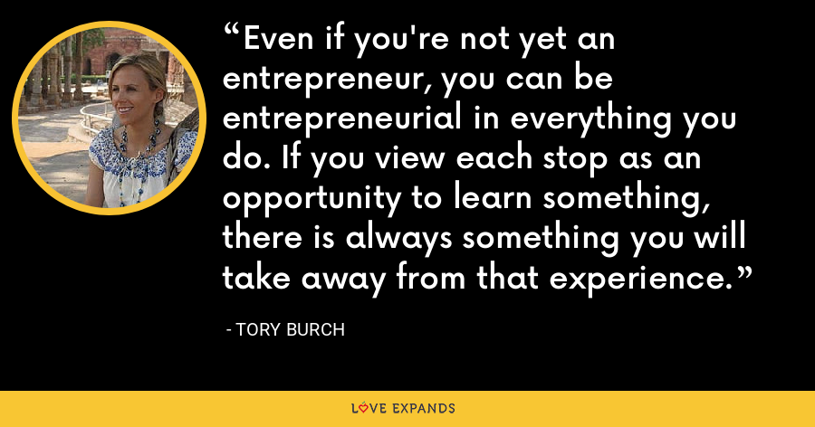 Even if you're not yet an entrepreneur, you can be entrepreneurial in everything you do. If you view each stop as an opportunity to learn something, there is always something you will take away from that experience. - Tory Burch