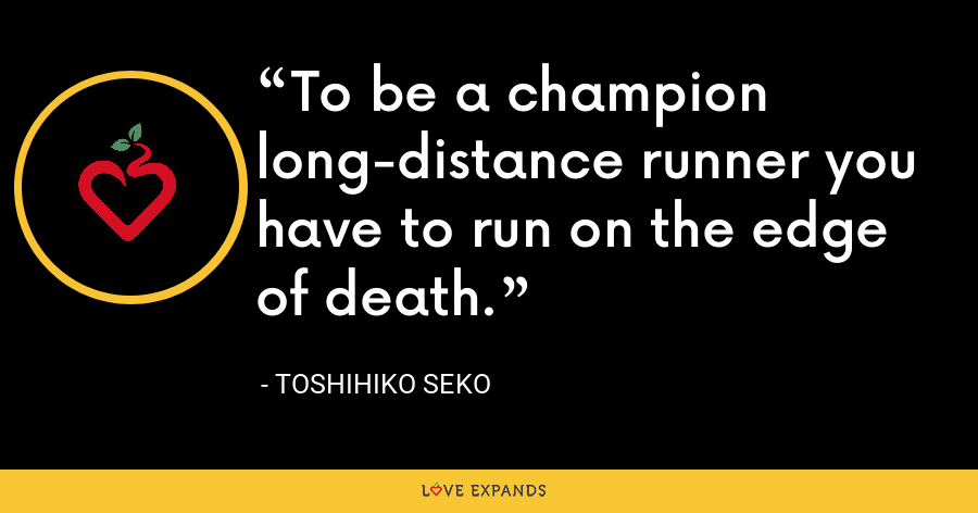 To be a champion long-distance runner you have to run on the edge of death. - Toshihiko Seko