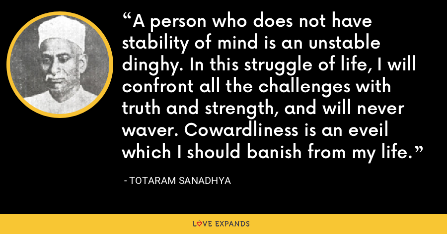 A person who does not have stability of mind is an unstable dinghy. In this struggle of life, I will confront all the challenges with truth and strength, and will never waver. Cowardliness is an eveil which I should banish from my life. - Totaram Sanadhya