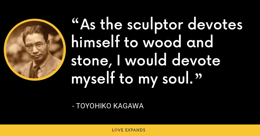 As the sculptor devotes himself to wood and stone, I would devote myself to my soul. - Toyohiko Kagawa