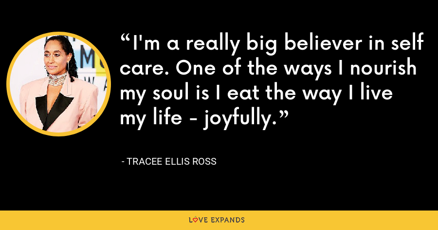 I'm a really big believer in self care. One of the ways I nourish my soul is I eat the way I live my life - joyfully. - Tracee Ellis Ross