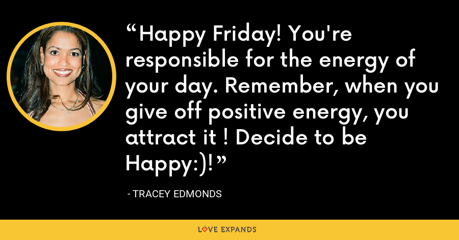 Happy Friday! You're responsible for the energy of your day. Remember, when you give off positive energy, you attract it ! Decide to be Happy:)! - Tracey Edmonds