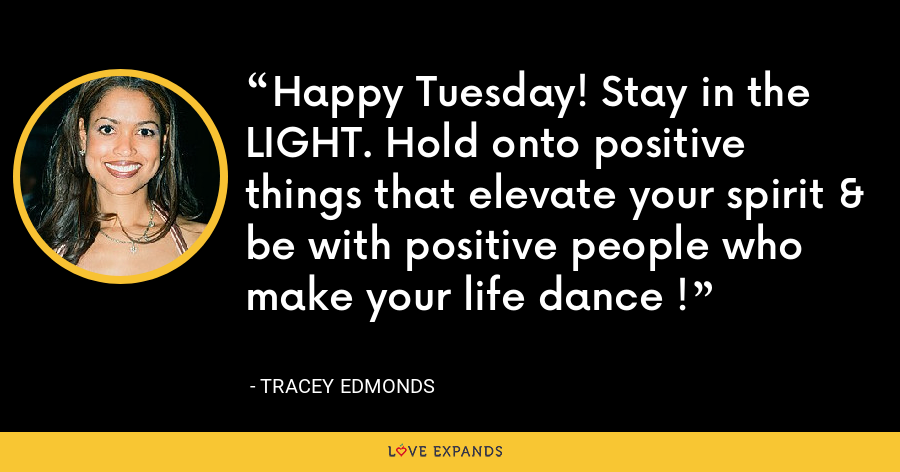 Happy Tuesday! Stay in the LIGHT. Hold onto positive things that elevate your spirit & be with positive people who make your life dance ! - Tracey Edmonds