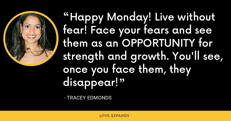 Happy Monday! Live without fear! Face your fears and see them as an OPPORTUNITY for strength and growth. You'll see, once you face them, they disappear! - Tracey Edmonds