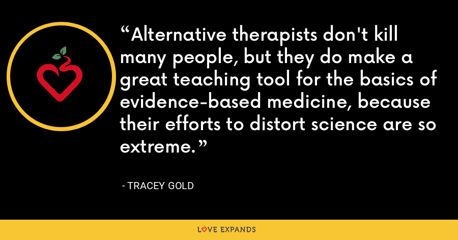Alternative therapists don't kill many people, but they do make a great teaching tool for the basics of evidence-based medicine, because their efforts to distort science are so extreme. - Tracey Gold