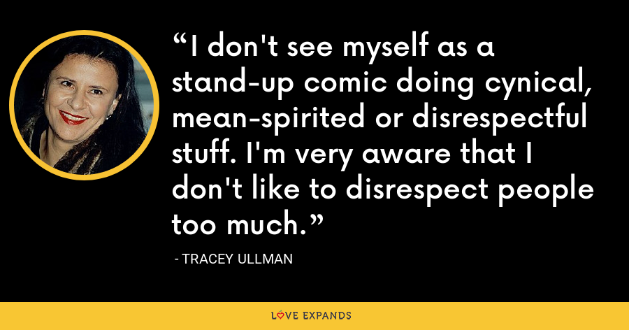 I don't see myself as a stand-up comic doing cynical, mean-spirited or disrespectful stuff. I'm very aware that I don't like to disrespect people too much. - Tracey Ullman