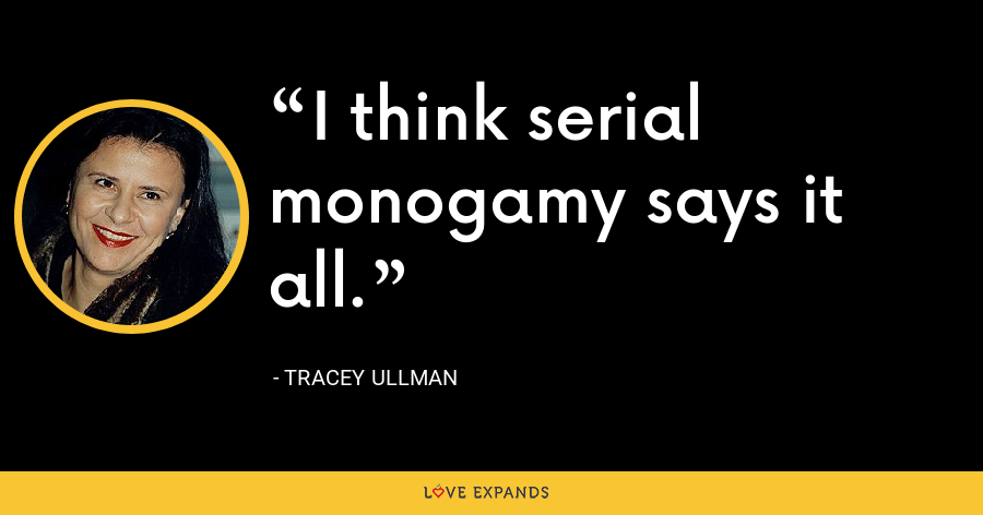 I think serial monogamy says it all. - Tracey Ullman