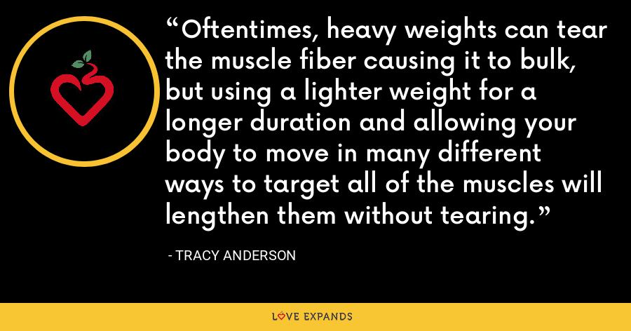Oftentimes, heavy weights can tear the muscle fiber causing it to bulk, but using a lighter weight for a longer duration and allowing your body to move in many different ways to target all of the muscles will lengthen them without tearing. - Tracy Anderson