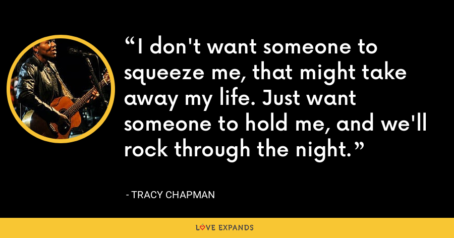 I don't want someone to squeeze me, that might take away my life. Just want someone to hold me, and we'll rock through the night. - Tracy Chapman