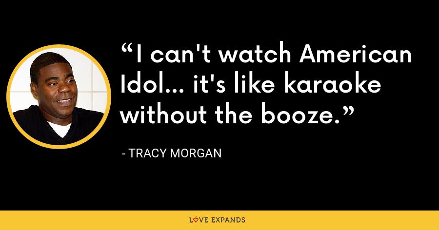 I can't watch American Idol... it's like karaoke without the booze. - Tracy Morgan