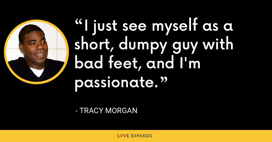 I just see myself as a short, dumpy guy with bad feet, and I'm passionate. - Tracy Morgan