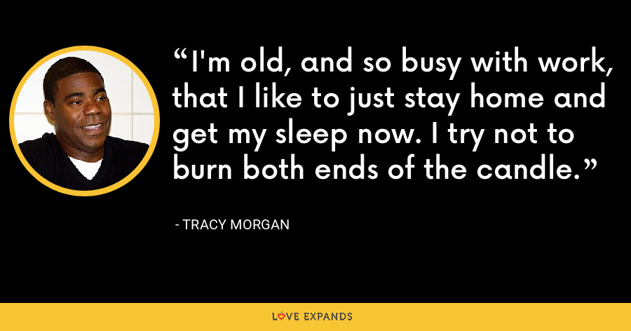 I'm old, and so busy with work, that I like to just stay home and get my sleep now. I try not to burn both ends of the candle. - Tracy Morgan