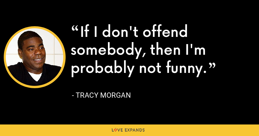 If I don't offend somebody, then I'm probably not funny. - Tracy Morgan