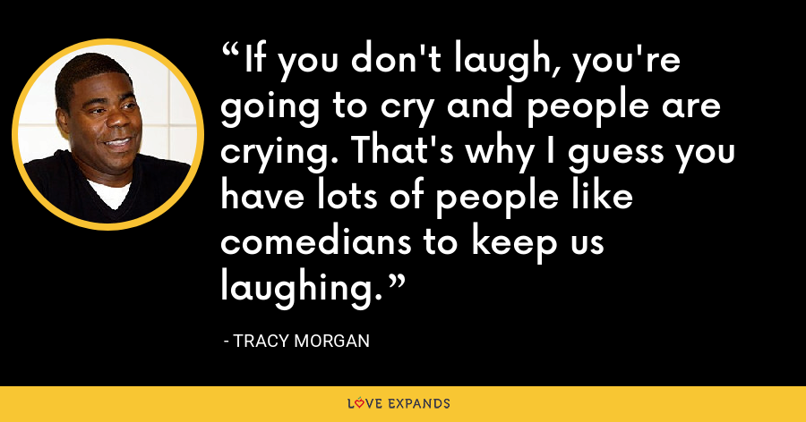 If you don't laugh, you're going to cry and people are crying. That's why I guess you have lots of people like comedians to keep us laughing. - Tracy Morgan
