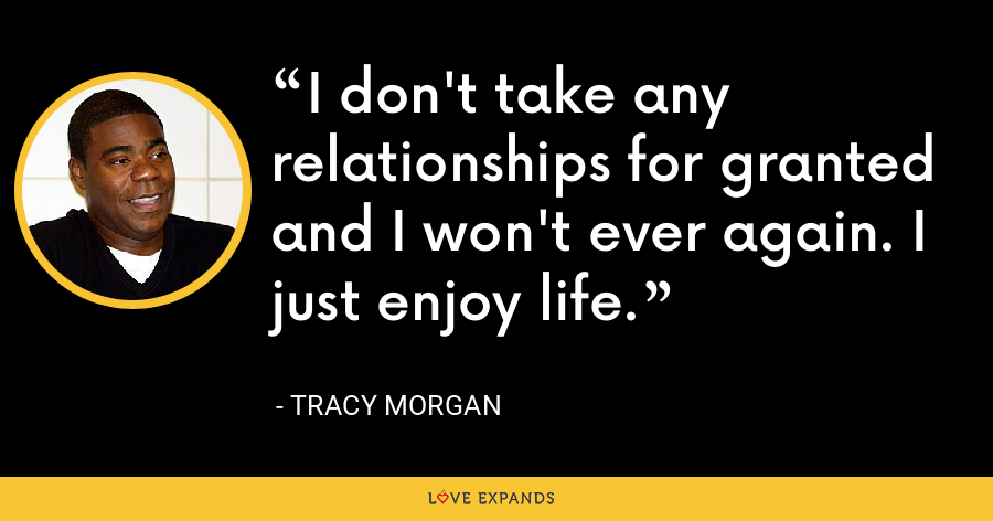 I don't take any relationships for granted and I won't ever again. I just enjoy life. - Tracy Morgan