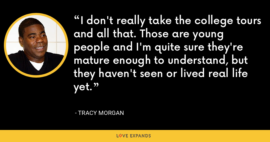 I don't really take the college tours and all that. Those are young people and I'm quite sure they're mature enough to understand, but they haven't seen or lived real life yet. - Tracy Morgan