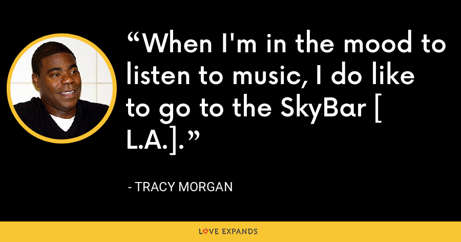 When I'm in the mood to listen to music, I do like to go to the SkyBar [ L.A.]. - Tracy Morgan