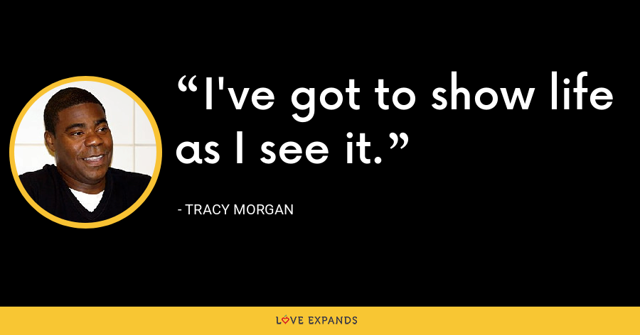I've got to show life as I see it. - Tracy Morgan