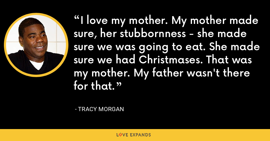I love my mother. My mother made sure, her stubbornness - she made sure we was going to eat. She made sure we had Christmases. That was my mother. My father wasn't there for that. - Tracy Morgan