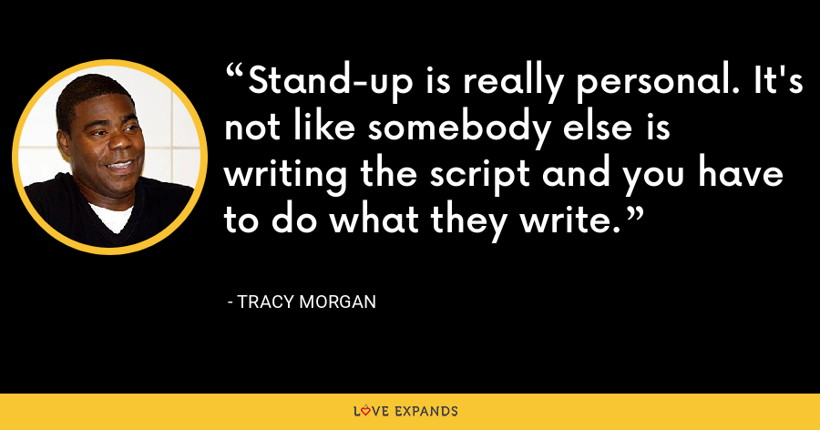 Stand-up is really personal. It's not like somebody else is writing the script and you have to do what they write. - Tracy Morgan