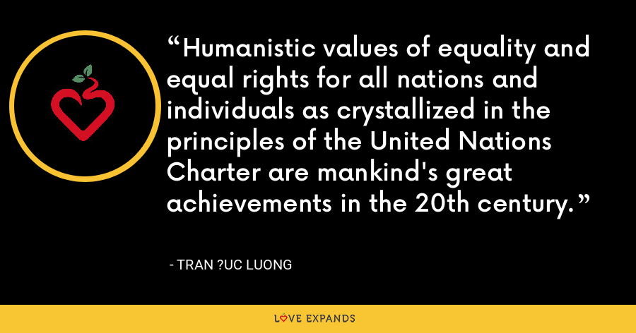 Humanistic values of equality and equal rights for all nations and individuals as crystallized in the principles of the United Nations Charter are mankind's great achievements in the 20th century. - Tran ?uc Luong