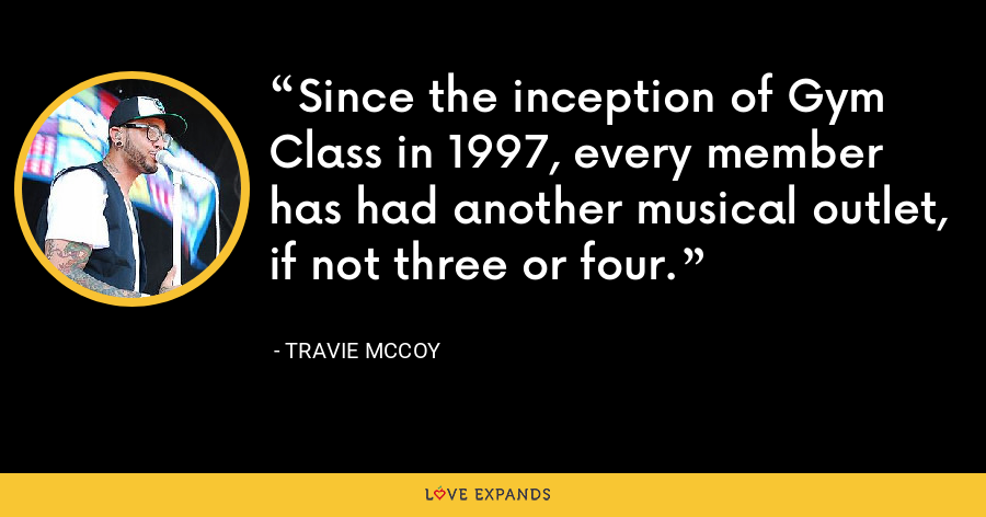 Since the inception of Gym Class in 1997, every member has had another musical outlet, if not three or four. - Travie McCoy