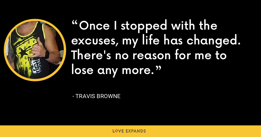 Once I stopped with the excuses, my life has changed. There's no reason for me to lose any more. - Travis Browne