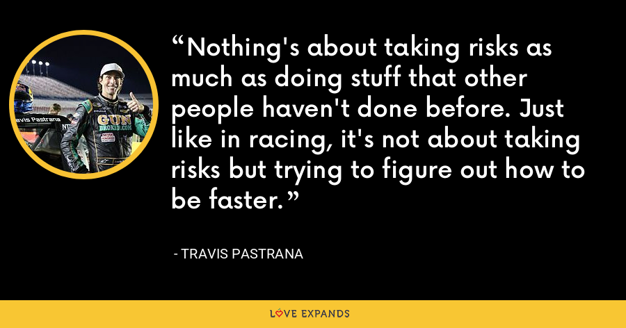 Nothing's about taking risks as much as doing stuff that other people haven't done before. Just like in racing, it's not about taking risks but trying to figure out how to be faster. - Travis Pastrana