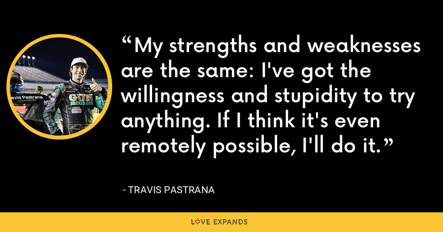 My strengths and weaknesses are the same: I've got the willingness and stupidity to try anything. If I think it's even remotely possible, I'll do it. - Travis Pastrana
