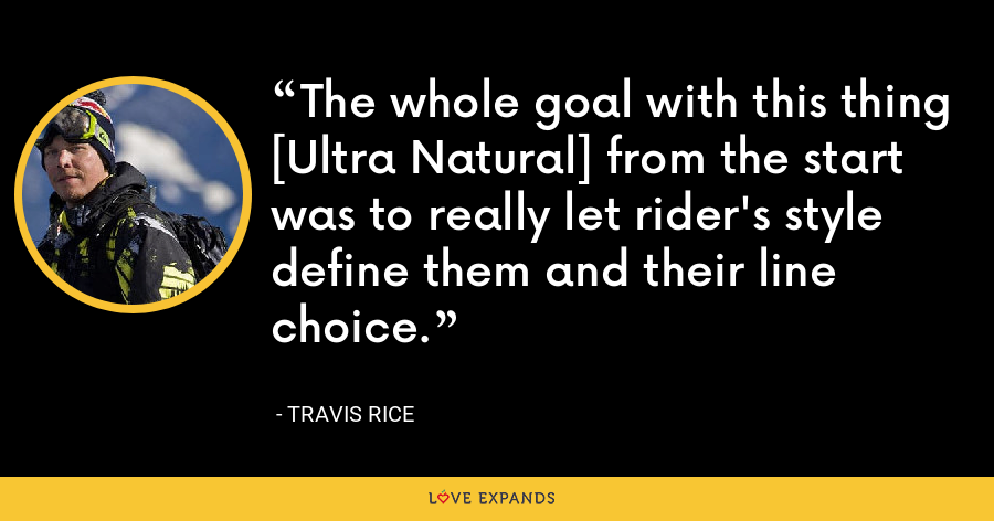 The whole goal with this thing [Ultra Natural] from the start was to really let rider's style define them and their line choice. - Travis Rice