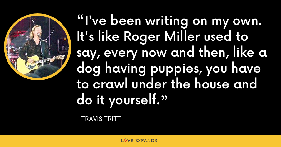 I've been writing on my own. It's like Roger Miller used to say, every now and then, like a dog having puppies, you have to crawl under the house and do it yourself. - Travis Tritt