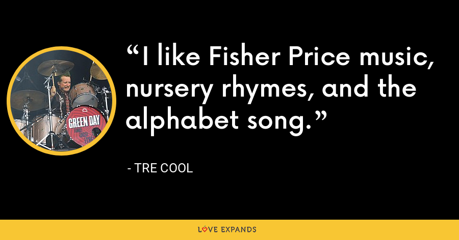 I like Fisher Price music, nursery rhymes, and the alphabet song. - Tre Cool