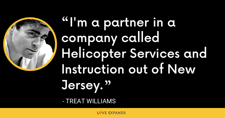 I'm a partner in a company called Helicopter Services and Instruction out of New Jersey. - Treat Williams