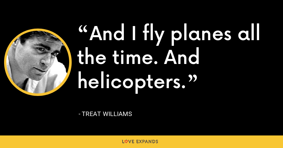 And I fly planes all the time. And helicopters. - Treat Williams