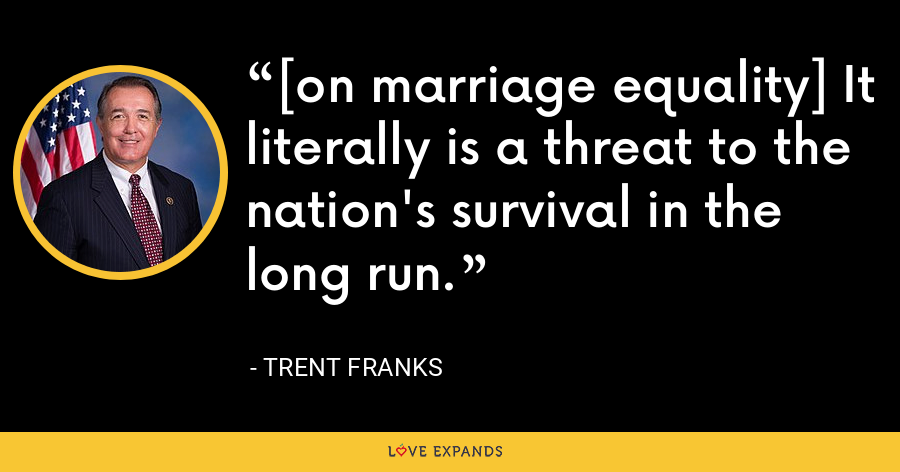 [on marriage equality] It literally is a threat to the nation's survival in the long run. - Trent Franks