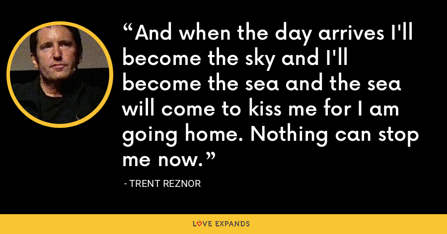 And when the day arrives I'll become the sky and I'll become the sea and the sea will come to kiss me for I am going home. Nothing can stop me now. - Trent Reznor