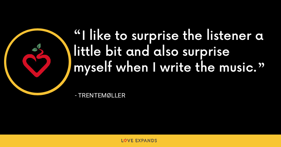 I like to surprise the listener a little bit and also surprise myself when I write the music. - Trentemøller