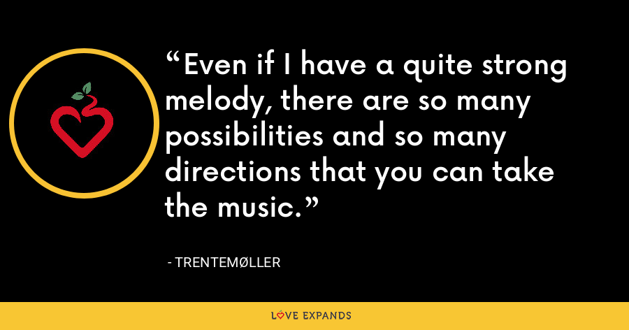 Even if I have a quite strong melody, there are so many possibilities and so many directions that you can take the music. - Trentemøller