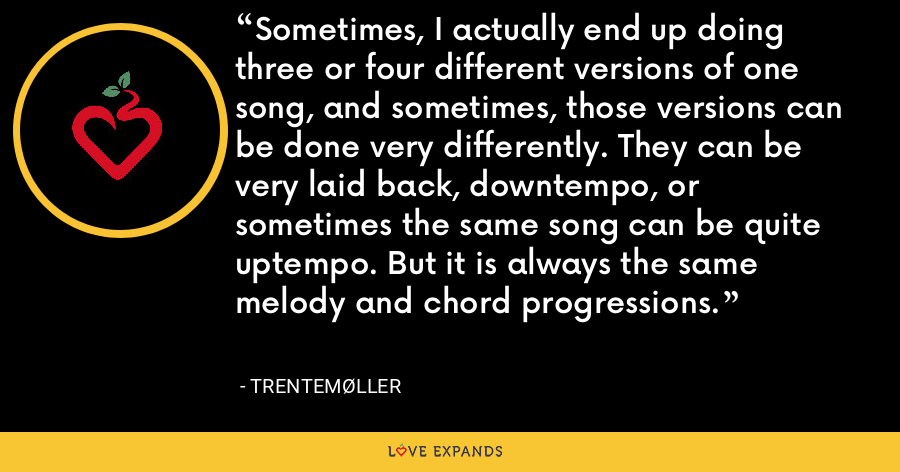 Sometimes, I actually end up doing three or four different versions of one song, and sometimes, those versions can be done very differently. They can be very laid back, downtempo, or sometimes the same song can be quite uptempo. But it is always the same melody and chord progressions. - Trentemøller