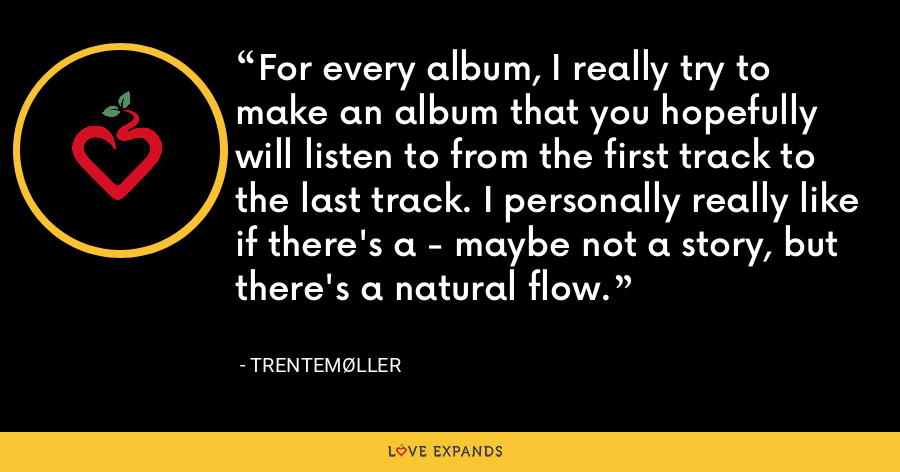 For every album, I really try to make an album that you hopefully will listen to from the first track to the last track. I personally really like if there's a - maybe not a story, but there's a natural flow. - Trentemøller