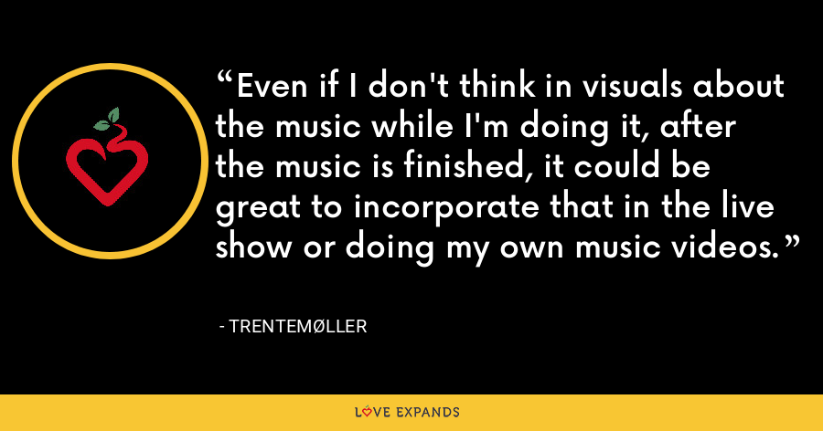 Even if I don't think in visuals about the music while I'm doing it, after the music is finished, it could be great to incorporate that in the live show or doing my own music videos. - Trentemøller