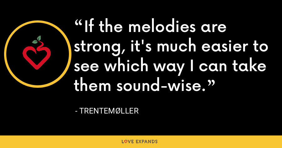 If the melodies are strong, it's much easier to see which way I can take them sound-wise. - Trentemøller