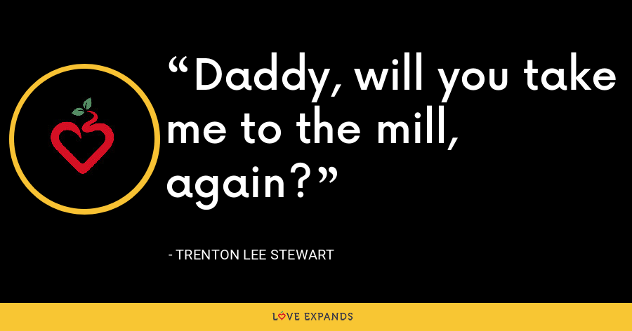 Daddy, will you take me to the mill, again? - Trenton Lee Stewart