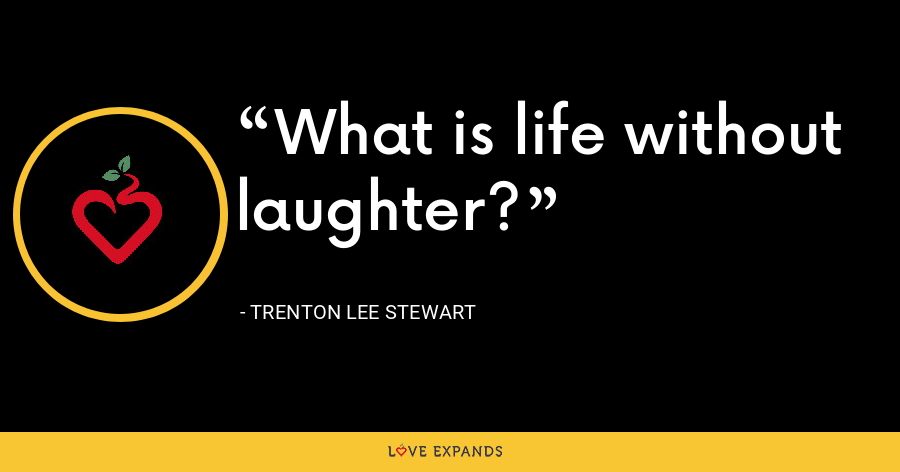 What is life without laughter? - Trenton Lee Stewart