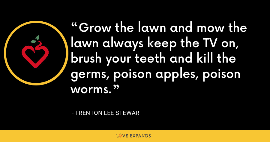 Grow the lawn and mow the lawn always keep the TV on, brush your teeth and kill the germs, poison apples, poison worms. - Trenton Lee Stewart