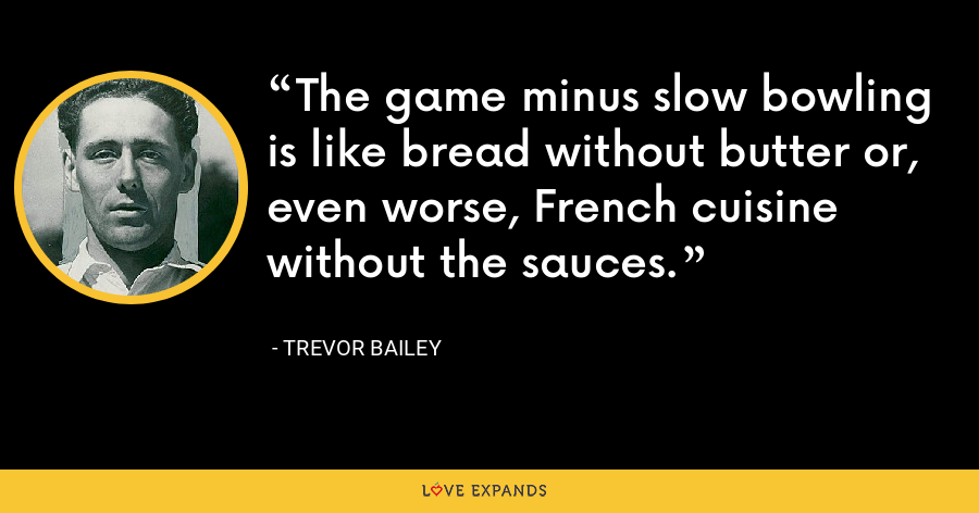 The game minus slow bowling is like bread without butter or, even worse, French cuisine without the sauces. - Trevor Bailey