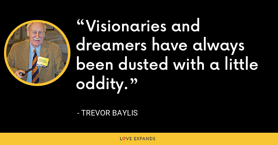 Visionaries and dreamers have always been dusted with a little oddity. - Trevor Baylis