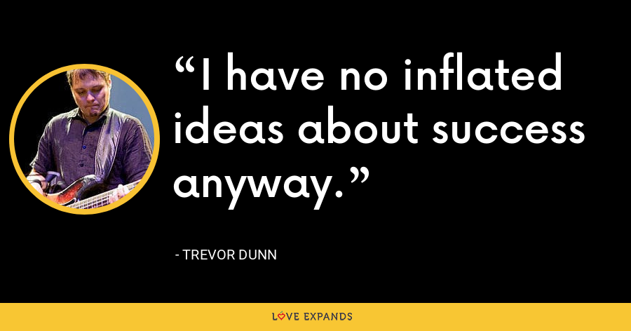 I have no inflated ideas about success anyway. - Trevor Dunn
