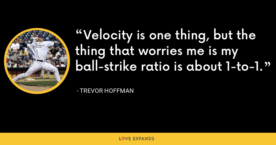 Velocity is one thing, but the thing that worries me is my ball-strike ratio is about 1-to-1. - Trevor Hoffman